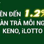 Hoàn trả mỗi ngày KENO, iLOTTO lên đến 1.2%